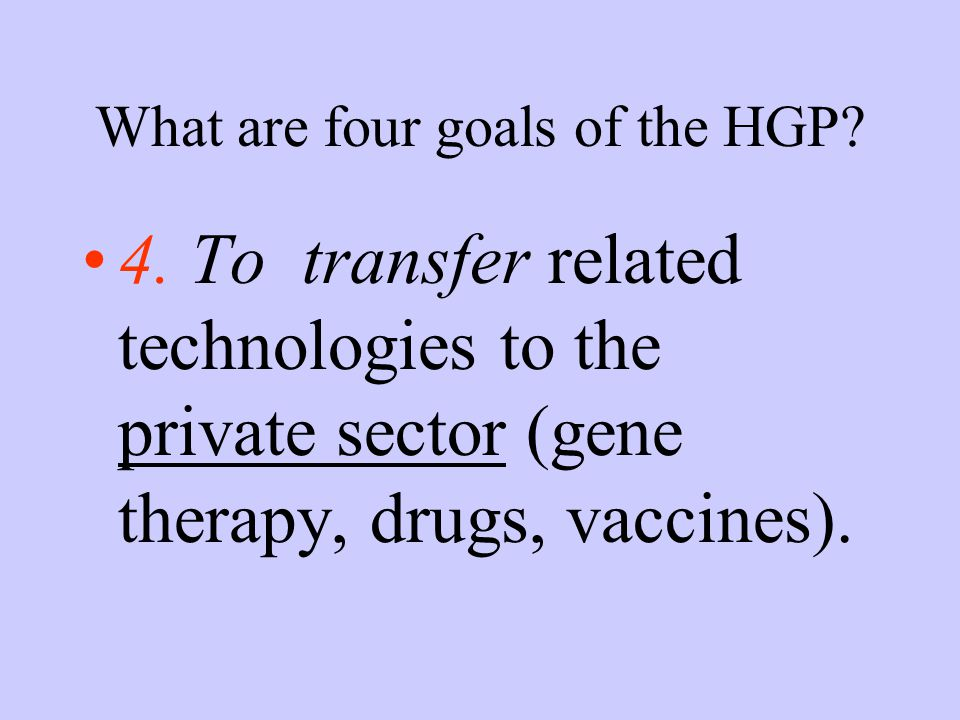 What are four goals of the HGP? 4. To transfer related technologies to the private sector (gene therapy, drugs, vaccines).