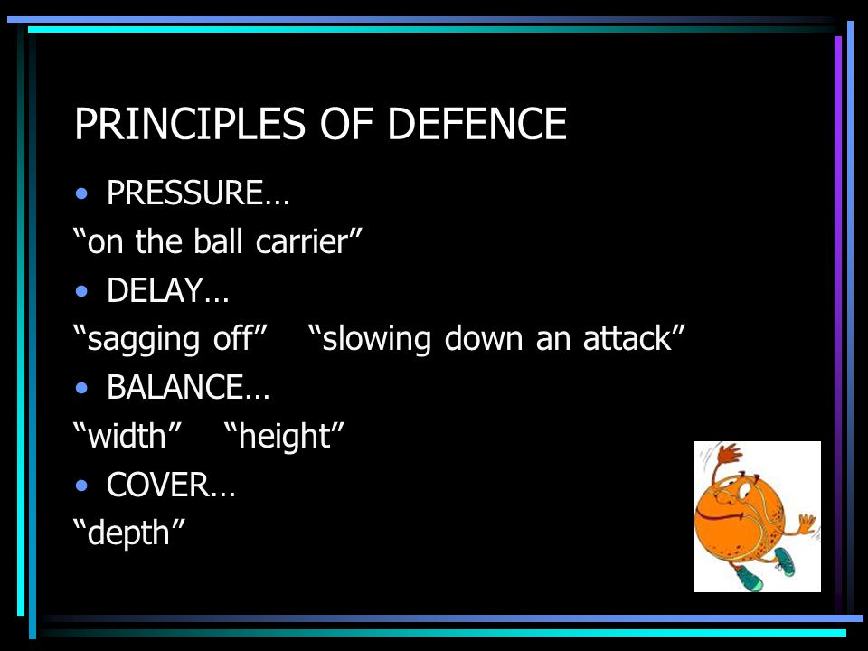 PRINCIPLES OF DEFENCE PRESSURE… on the ball carrier DELAY… sagging off slowing down an attack BALANCE… width height COVER… depth