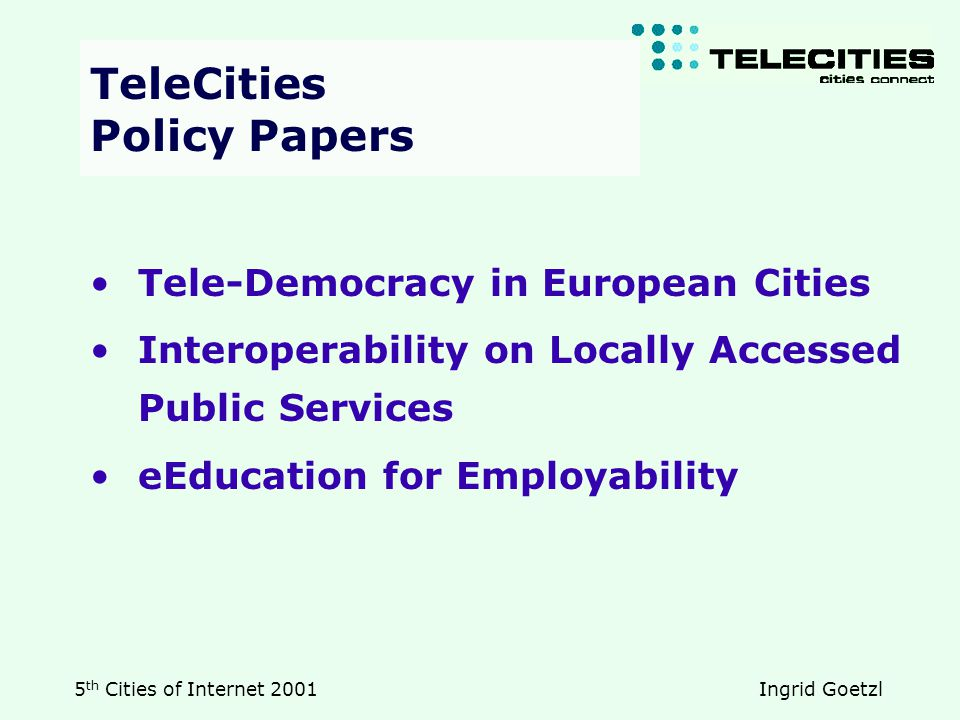 5 th Cities of Internet 2001 Ingrid Goetzl Tele-Democracy in European Cities Interoperability on Locally Accessed Public Services eEducation for Employability TeleCities Policy Papers TeleCities Policy Papers