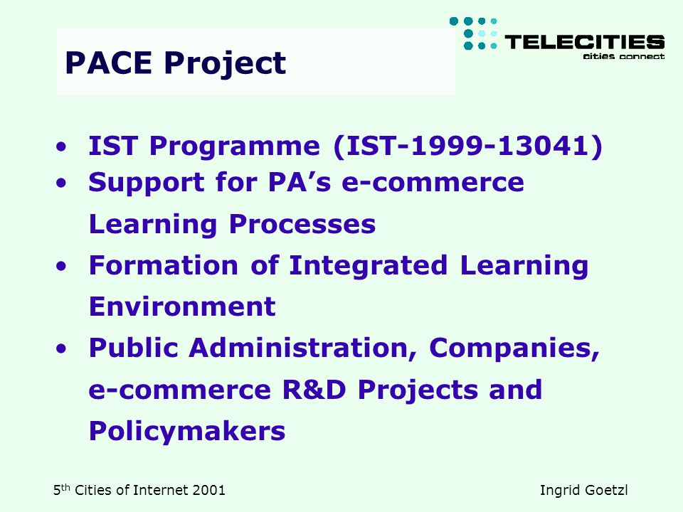 5 th Cities of Internet 2001 Ingrid Goetzl IST Programme (IST-1999-13041) Support for PA's e-commerce Learning Processes Formation of Integrated Learning Environment Public Administration, Companies, e-commerce R&D Projects and Policymakers PACE Project