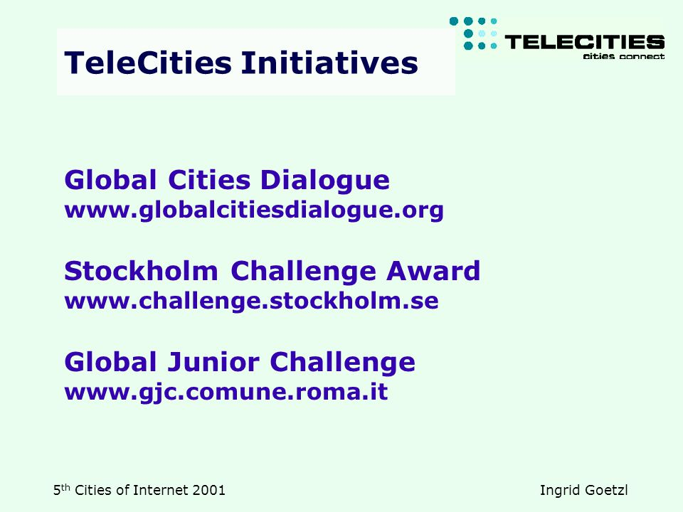 5 th Cities of Internet 2001 Ingrid Goetzl Global Cities Dialogue www.globalcitiesdialogue.org Stockholm Challenge Award www.challenge.stockholm.se Global Junior Challenge www.gjc.comune.roma.it TeleCities Initiatives