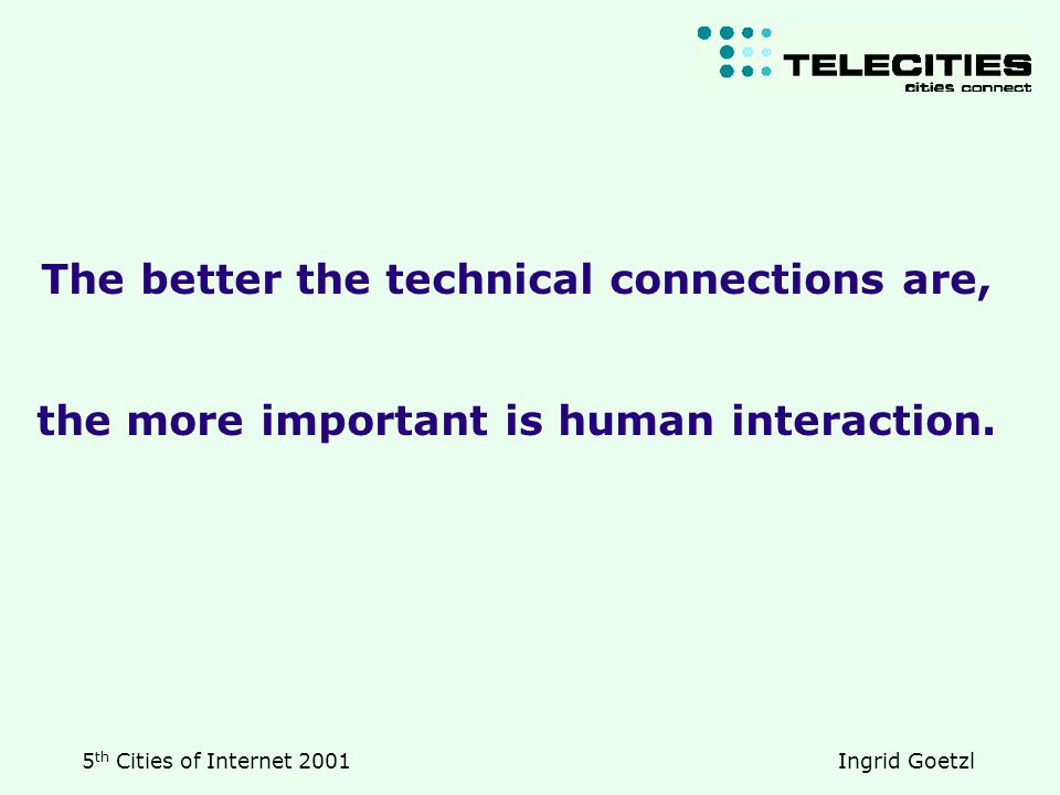 5 th Cities of Internet 2001 Ingrid Goetzl The better the technical connections are, the more important is human interaction.