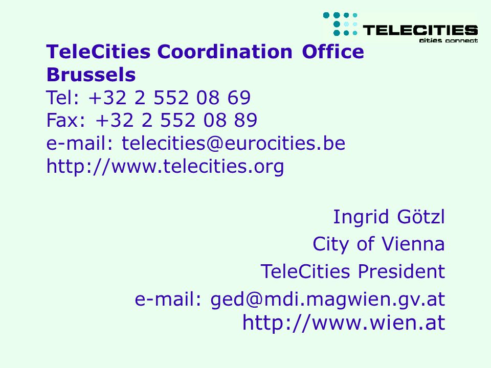 5 th Cities of Internet 2001 Ingrid Goetzl TeleCities Coordination Office Brussels Tel: +32 2 552 08 69 Fax: +32 2 552 08 89 e-mail: telecities@eurocities.be http://www.telecities.org Ingrid Götzl City of Vienna TeleCities President e-mail: ged@mdi.magwien.gv.at http://www.wien.at