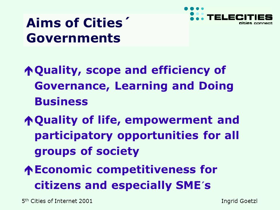 5 th Cities of Internet 2001 Ingrid Goetzl Aims of Cities´ Governments  Quality, scope and efficiency of Governance, Learning and Doing Business  Quality of life, empowerment and participatory opportunities for all groups of society  Economic competitiveness for citizens and especially SME´s