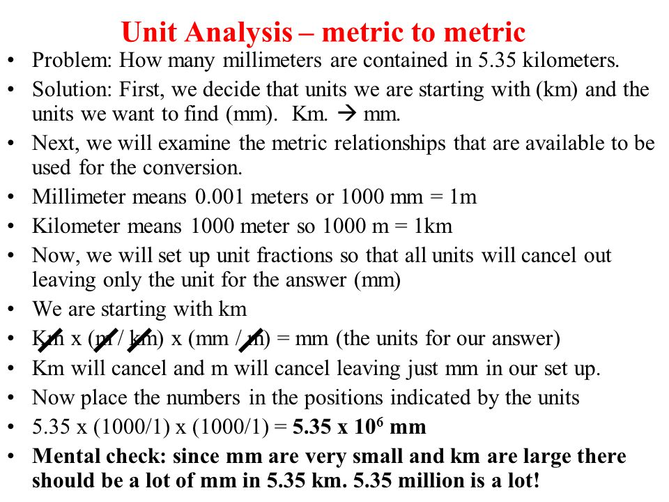 Unit Analysis – metric to metric Problem: How many millimeters are contained in 5.35 kilometers. Solution: First, we decide that units we are starting