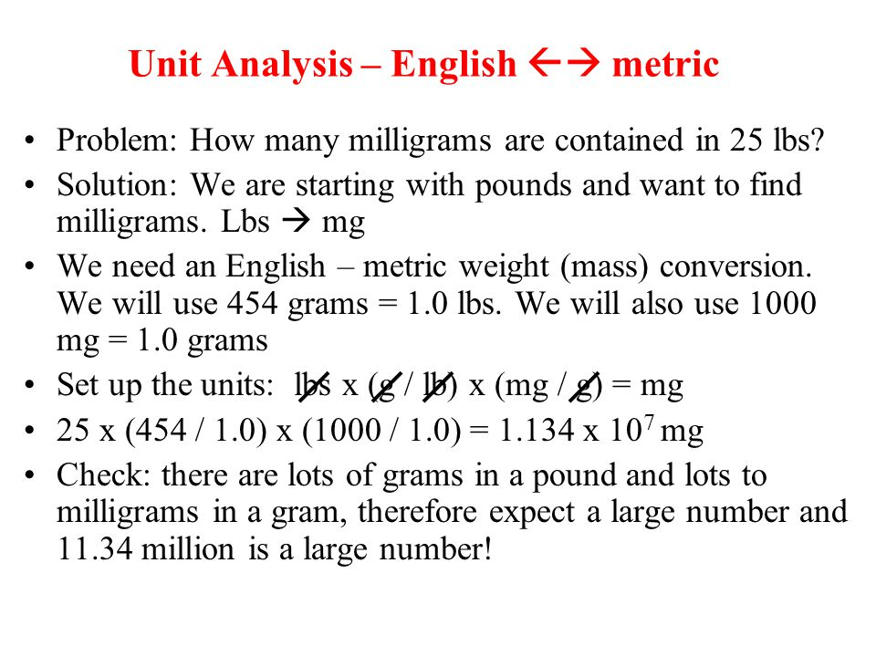 Unit Analysis – English  metric Problem: How many milligrams are contained in 25 lbs? Solution: We are starting with pounds and want to find milligr