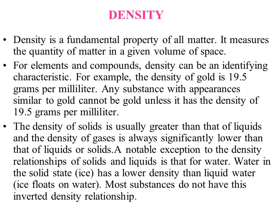 DENSITY Density is a fundamental property of all matter. It measures the quantity of matter in a given volume of space. For elements and compounds, de