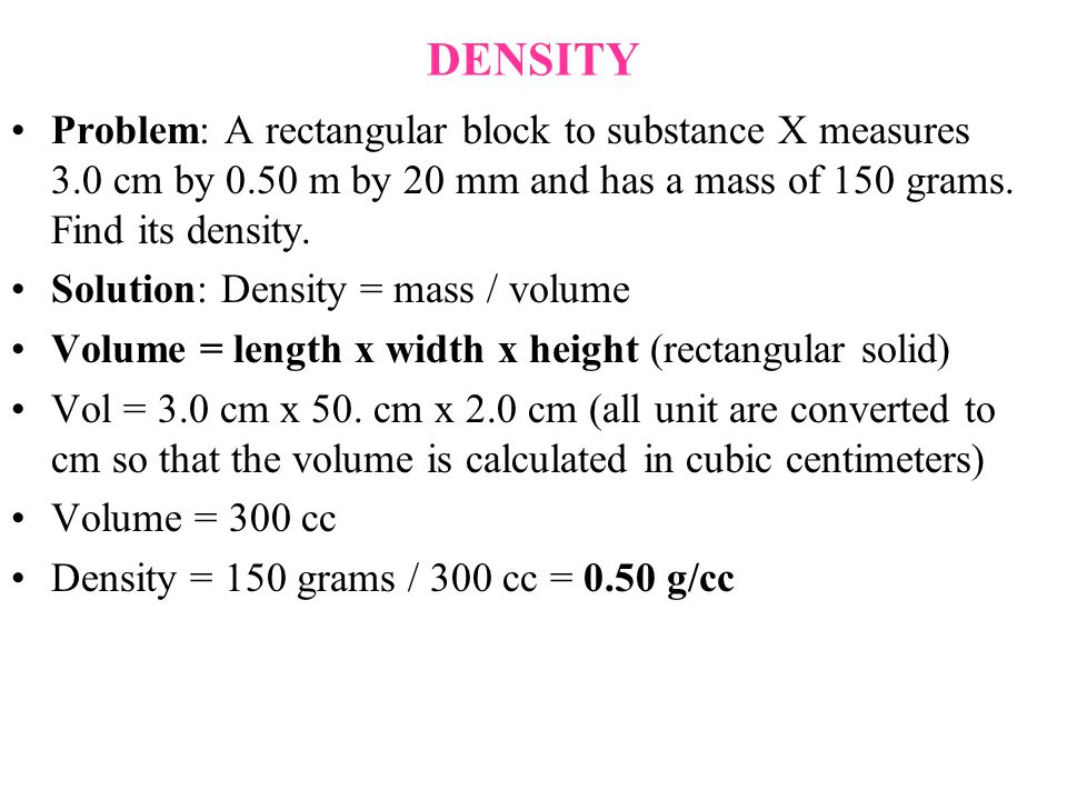 DENSITY Problem: A rectangular block to substance X measures 3.0 cm by 0.50 m by 20 mm and has a mass of 150 grams. Find its density. Solution: Densit
