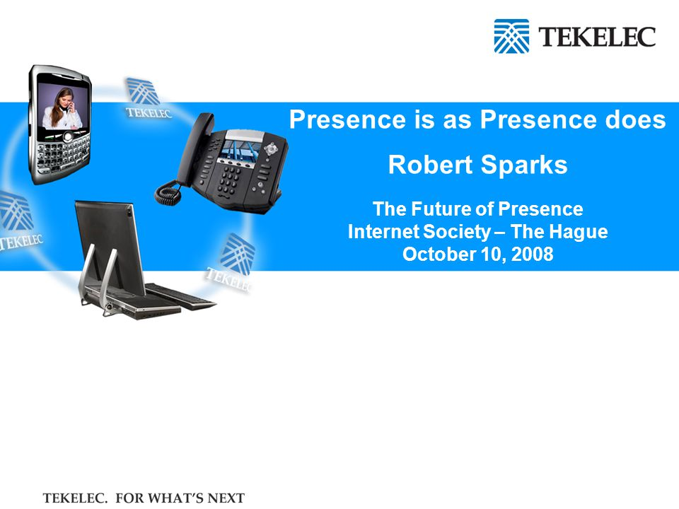 Presence is as Presence does Robert Sparks The Future of Presence Internet Society – The Hague October 10, 2008