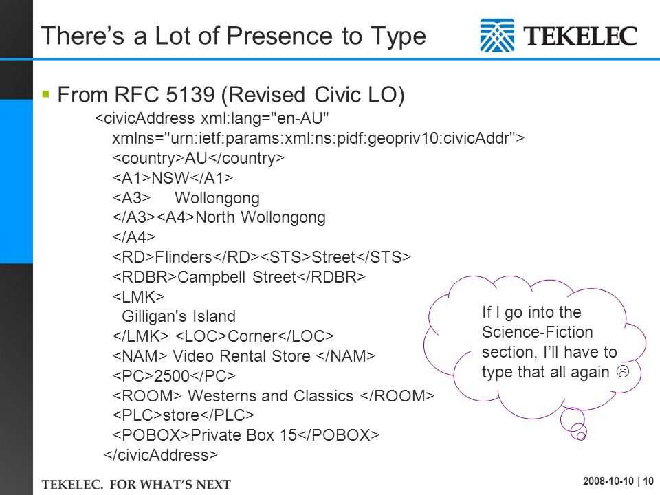 2008-10-10 | 10 There's a Lot of Presence to Type  From RFC 5139 (Revised Civic LO) <civicAddress xml:lang= en-AU xmlns= urn:ietf:params:xml:ns:pidf:geopriv10:civicAddr > AU NSW Wollongong North Wollongong Flinders Street Campbell Street Gilligan s Island Corner Video Rental Store 2500 Westerns and Classics store Private Box 15 If I go into the Science-Fiction section, I'll have to type that all again 