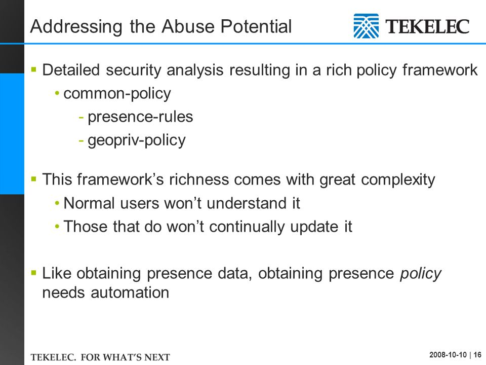 2008-10-10 | 16 Addressing the Abuse Potential  Detailed security analysis resulting in a rich policy framework common-policy -presence-rules -geopriv-policy  This framework's richness comes with great complexity Normal users won't understand it Those that do won't continually update it  Like obtaining presence data, obtaining presence policy needs automation