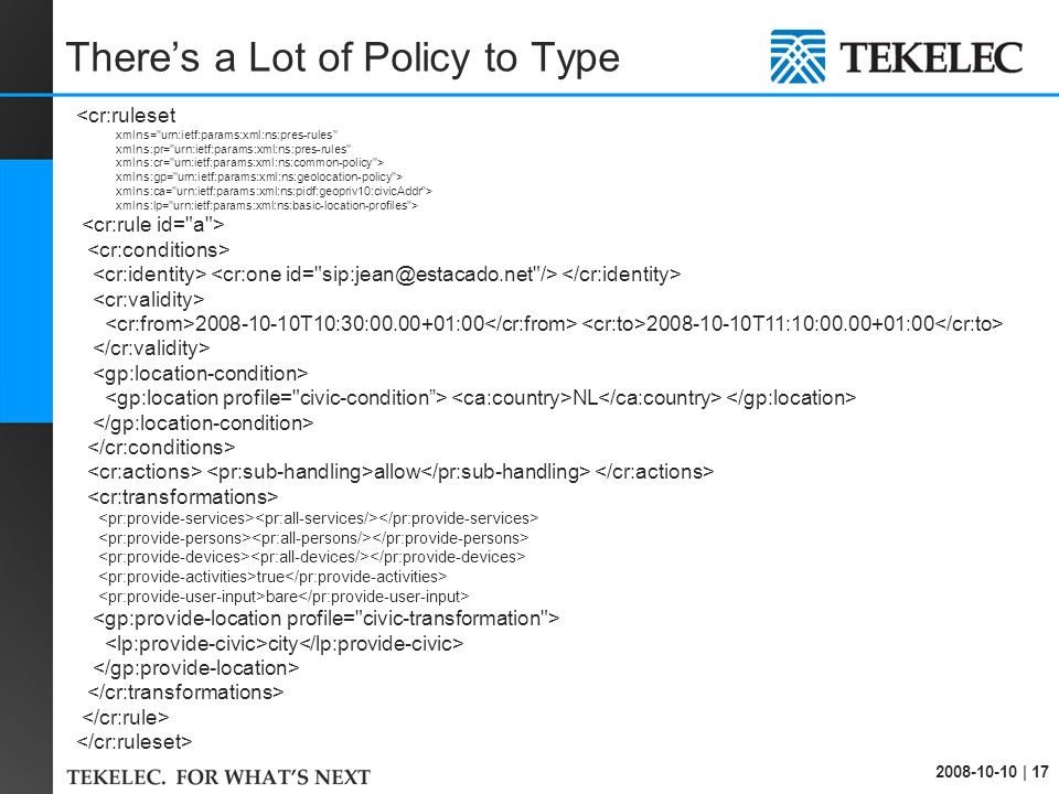 2008-10-10 | 17 There's a Lot of Policy to Type <cr:ruleset xmlns= urn:ietf:params:xml:ns:pres-rules xmlns:pr= urn:ietf:params:xml:ns:pres-rules xmlns:cr= urn:ietf:params:xml:ns:common-policy > xmlns:gp= urn:ietf:params:xml:ns:geolocation-policy > xmlns:ca= urn:ietf:params:xml:ns:pidf:geopriv10:civicAddr > xmlns:lp= urn:ietf:params:xml:ns:basic-location-profiles > 2008-10-10T10:30:00.00+01:00 2008-10-10T11:10:00.00+01:00 NL allow true bare city