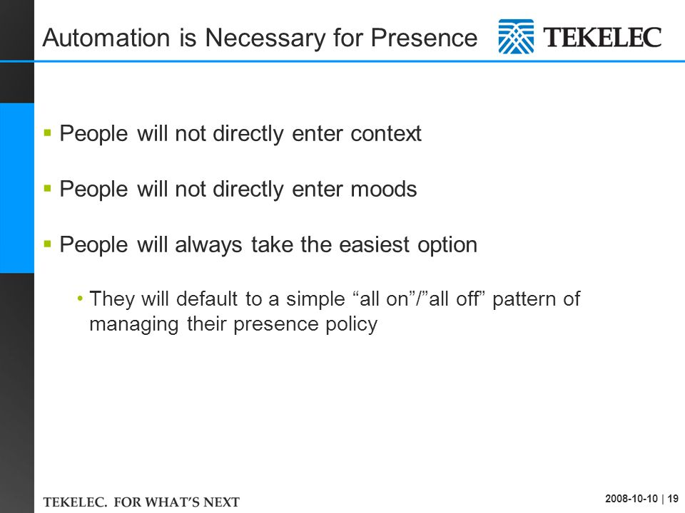 2008-10-10 | 19 Automation is Necessary for Presence  People will not directly enter context  People will not directly enter moods  People will always take the easiest option They will default to a simple all on / all off pattern of managing their presence policy