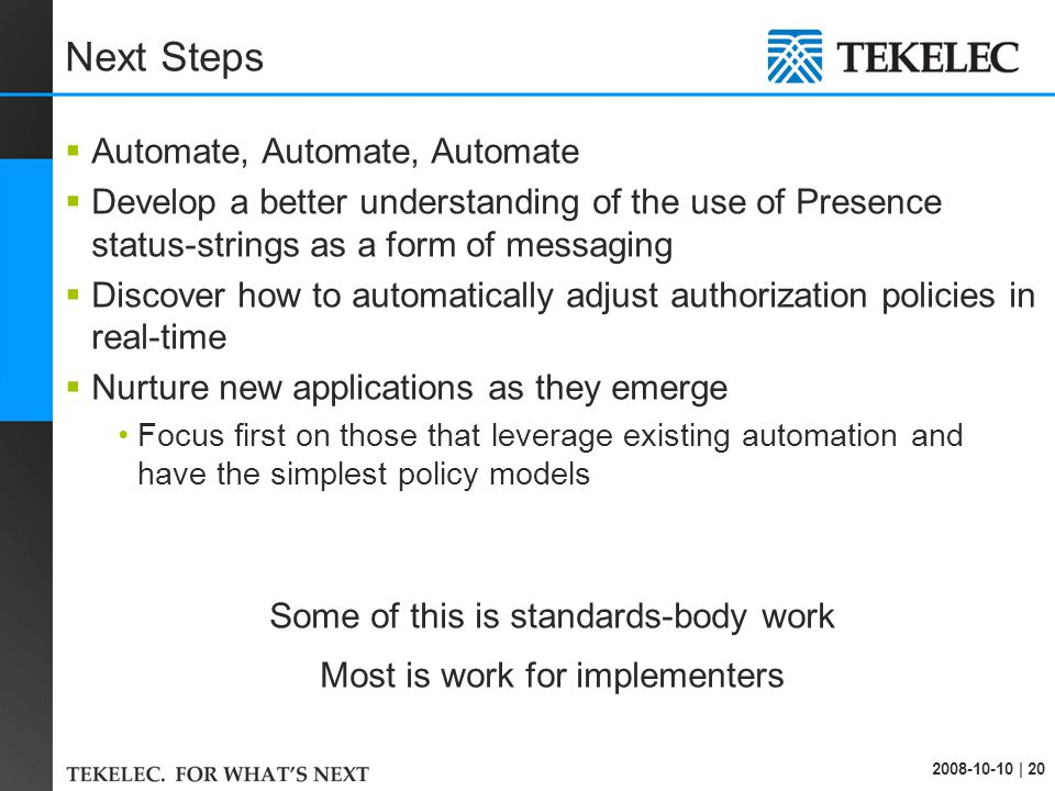 2008-10-10 | 20 Next Steps  Automate, Automate, Automate  Develop a better understanding of the use of Presence status-strings as a form of messaging  Discover how to automatically adjust authorization policies in real-time  Nurture new applications as they emerge Focus first on those that leverage existing automation and have the simplest policy models Some of this is standards-body work Most is work for implementers