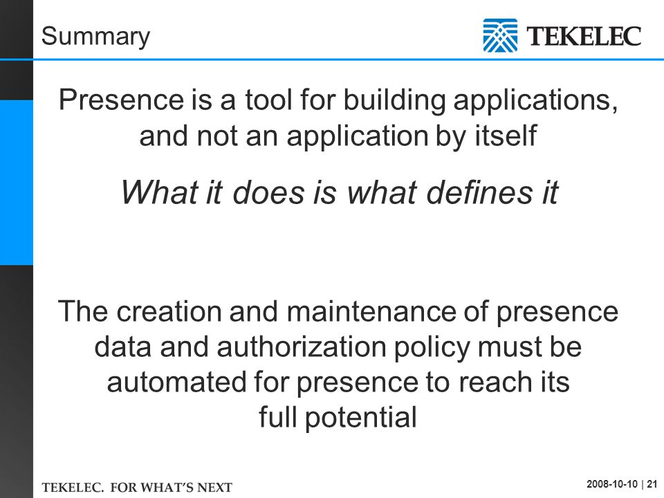 2008-10-10 | 21 Summary Presence is a tool for building applications, and not an application by itself What it does is what defines it The creation and maintenance of presence data and authorization policy must be automated for presence to reach its full potential