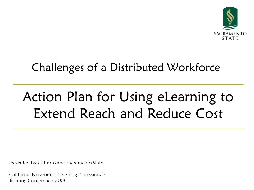 Challenges of a Distributed Workforce Action Plan for Using eLearning to Extend Reach and Reduce Cost Presented by Caltrans and Sacramento State California Network of Learning Professionals Training Conference, 2006