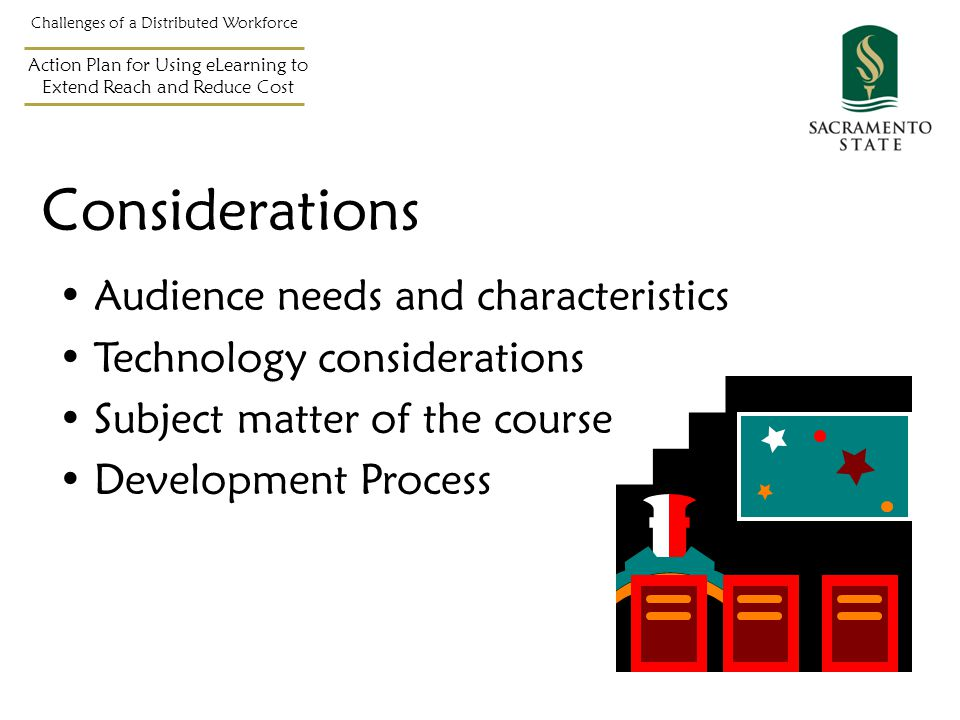 Considerations Audience needs and characteristics Technology considerations Subject matter of the course Development Process Challenges of a Distributed Workforce Action Plan for Using eLearning to Extend Reach and Reduce Cost