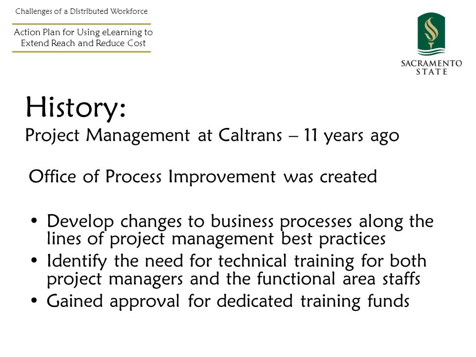 History: Project Management at Caltrans – 11 years ago Office of Process Improvement was created Develop changes to business processes along the lines of project management best practices Identify the need for technical training for both project managers and the functional area staffs Gained approval for dedicated training funds Challenges of a Distributed Workforce Action Plan for Using eLearning to Extend Reach and Reduce Cost