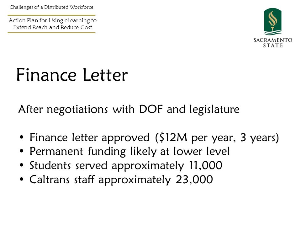 Challenges of a Distributed Workforce Action Plan for Using eLearning to Extend Reach and Reduce Cost After negotiations with DOF and legislature Finance letter approved ($12M per year, 3 years) Permanent funding likely at lower level Students served approximately 11,000 Caltrans staff approximately 23,000 Finance Letter