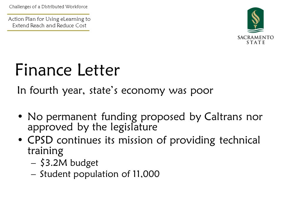 Challenges of a Distributed Workforce Action Plan for Using eLearning to Extend Reach and Reduce Cost In fourth year, state's economy was poor No permanent funding proposed by Caltrans nor approved by the legislature CPSD continues its mission of providing technical training –$3.2M budget –Student population of 11,000 Finance Letter