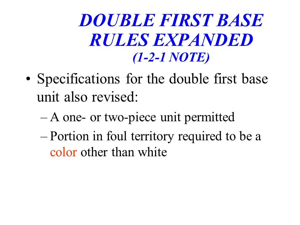 DOUBLE FIRST BASE RULES EXPANDED (1-2-1 NOTE) Specifications for the double first base unit also revised: –A one- or two-piece unit permitted –Portion in foul territory required to be a color other than white