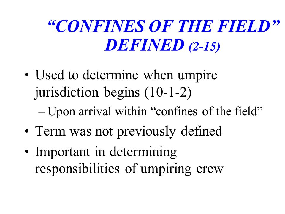 CONFINES OF THE FIELD DEFINED (2-15) Used to determine when umpire jurisdiction begins (10-1-2) –Upon arrival within confines of the field Term was not previously defined Important in determining responsibilities of umpiring crew
