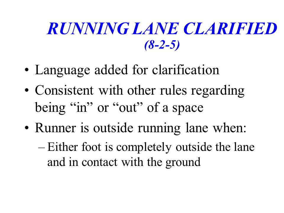 RUNNING LANE CLARIFIED (8-2-5) Language added for clarification Consistent with other rules regarding being in or out of a space Runner is outside running lane when: –Either foot is completely outside the lane and in contact with the ground