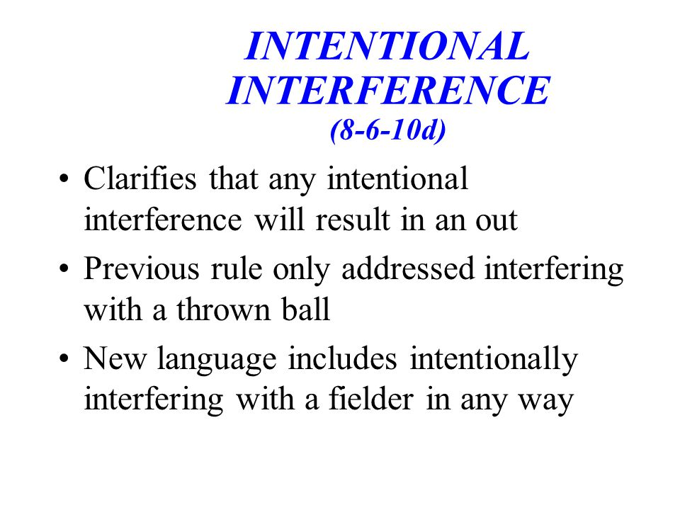 INTENTIONAL INTERFERENCE (8-6-10d) Clarifies that any intentional interference will result in an out Previous rule only addressed interfering with a thrown ball New language includes intentionally interfering with a fielder in any way