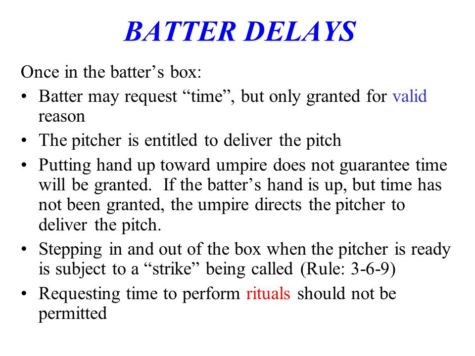 BATTER DELAYS Once in the batter's box: Batter may request time , but only granted for valid reason The pitcher is entitled to deliver the pitch Putting hand up toward umpire does not guarantee time will be granted.