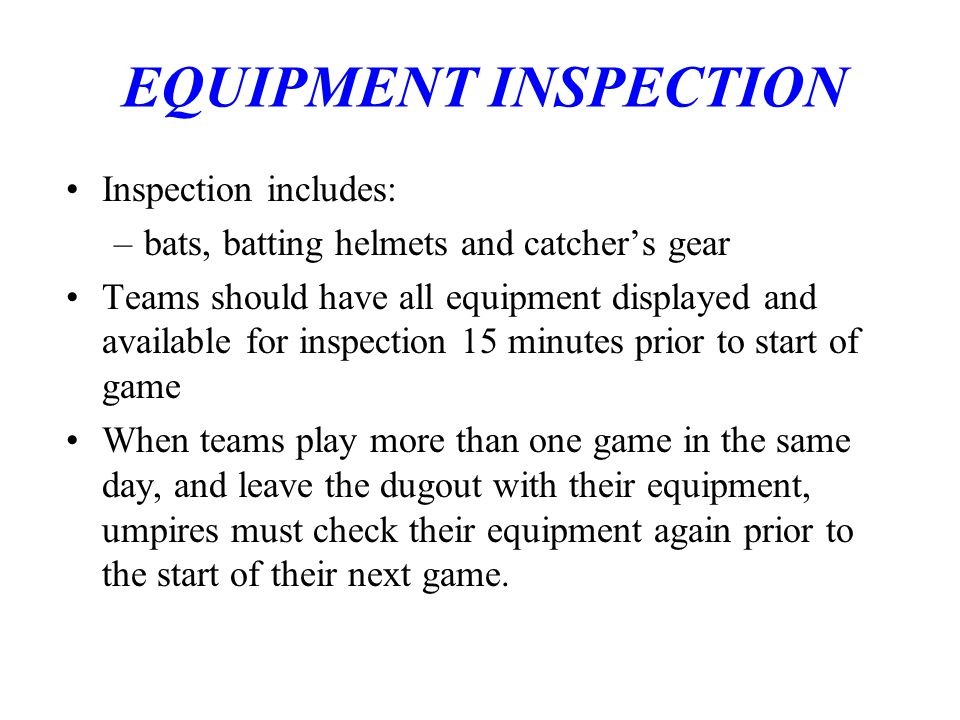 EQUIPMENT INSPECTION Inspection includes: –bats, batting helmets and catcher's gear Teams should have all equipment displayed and available for inspection 15 minutes prior to start of game When teams play more than one game in the same day, and leave the dugout with their equipment, umpires must check their equipment again prior to the start of their next game.