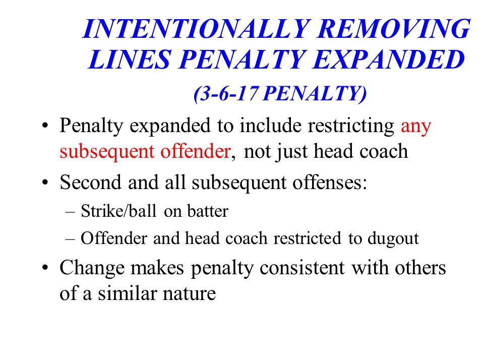 INTENTIONALLY REMOVING LINES PENALTY EXPANDED (3-6-17 PENALTY) Penalty expanded to include restricting any subsequent offender, not just head coach Second and all subsequent offenses: –Strike/ball on batter –Offender and head coach restricted to dugout Change makes penalty consistent with others of a similar nature