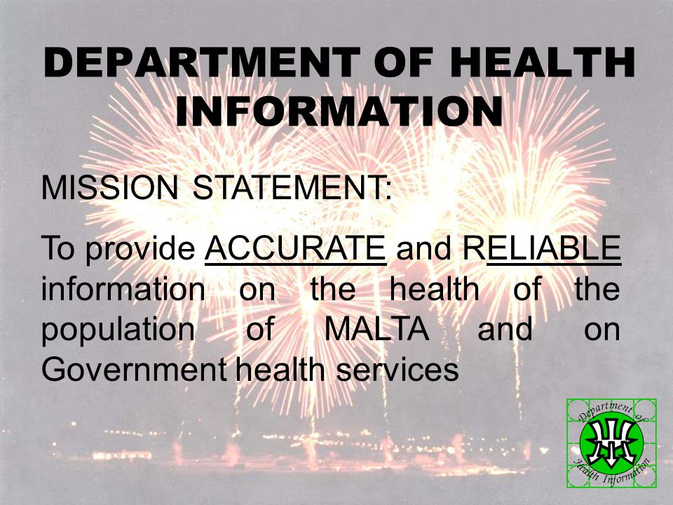 DEPARTMENT OF HEALTH INFORMATION MISSION STATEMENT: To provide ACCURATE and RELIABLE information on the health of the population of MALTA and on Government health services