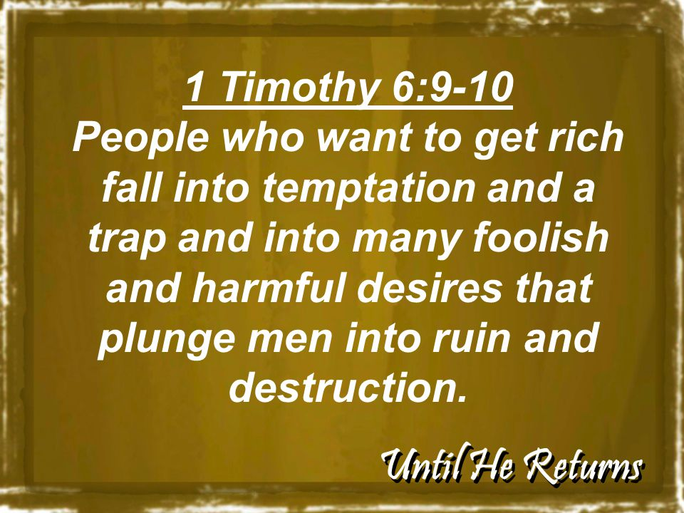 Until He Returns 1 Timothy 6:9-10 People who want to get rich fall into temptation and a trap and into many foolish and harmful desires that plunge men into ruin and destruction.