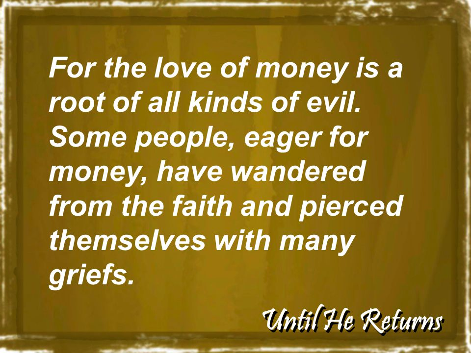 Until He Returns For the love of money is a root of all kinds of evil.