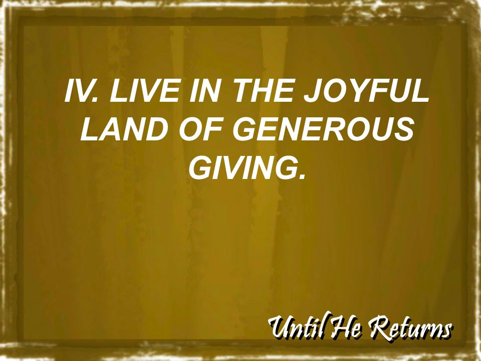 Until He Returns IV. LIVE IN THE JOYFUL LAND OF GENEROUS GIVING.