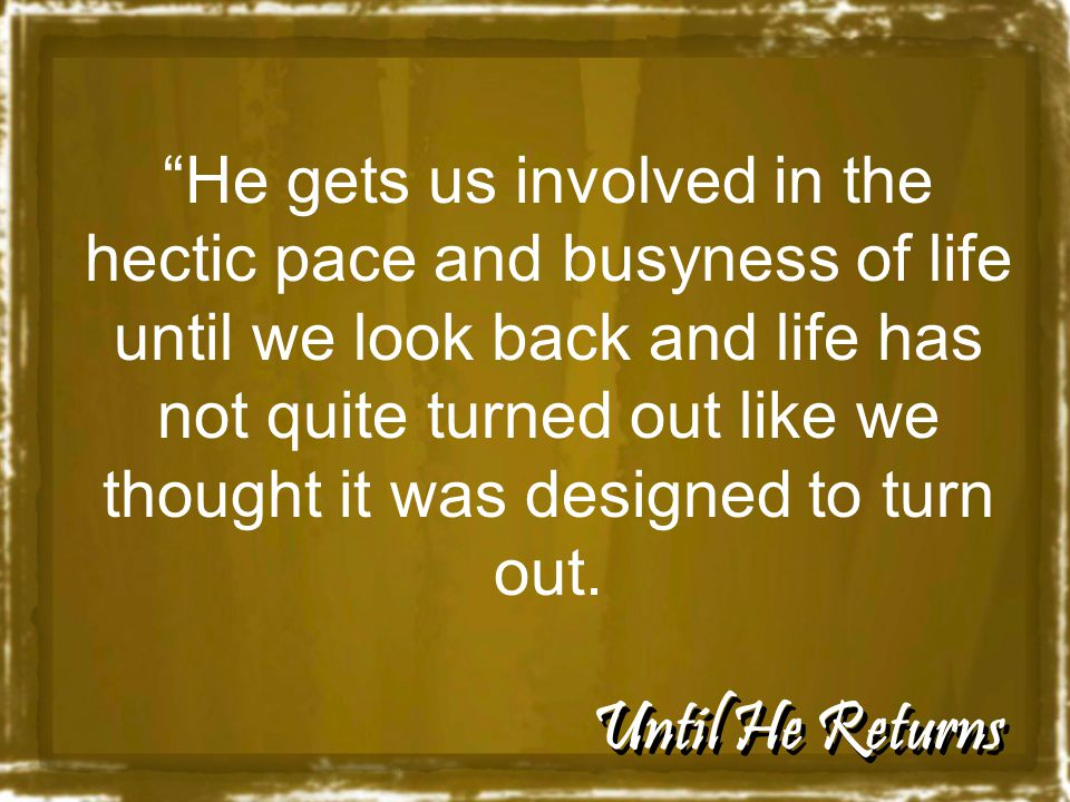 Until He Returns He gets us involved in the hectic pace and busyness of life until we look back and life has not quite turned out like we thought it was designed to turn out.