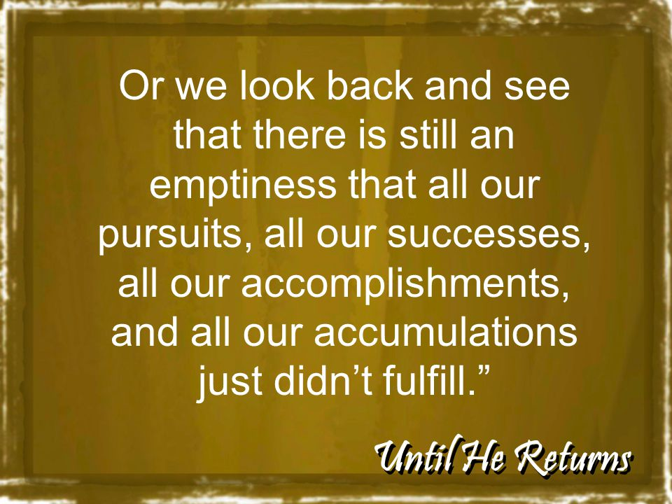 Until He Returns Or we look back and see that there is still an emptiness that all our pursuits, all our successes, all our accomplishments, and all our accumulations just didn't fulfill.