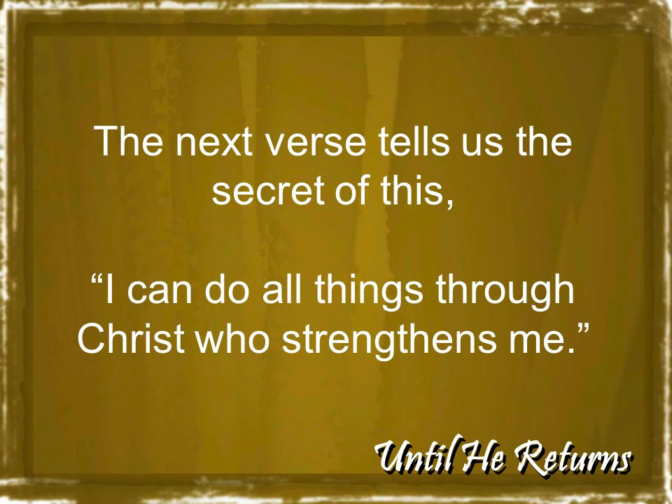 Until He Returns The next verse tells us the secret of this, I can do all things through Christ who strengthens me.