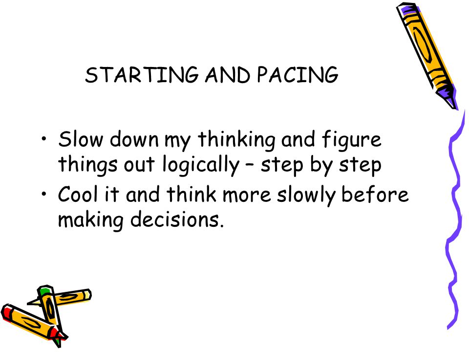 STARTING AND PACING Slow down my thinking and figure things out logically – step by step Cool it and think more slowly before making decisions.