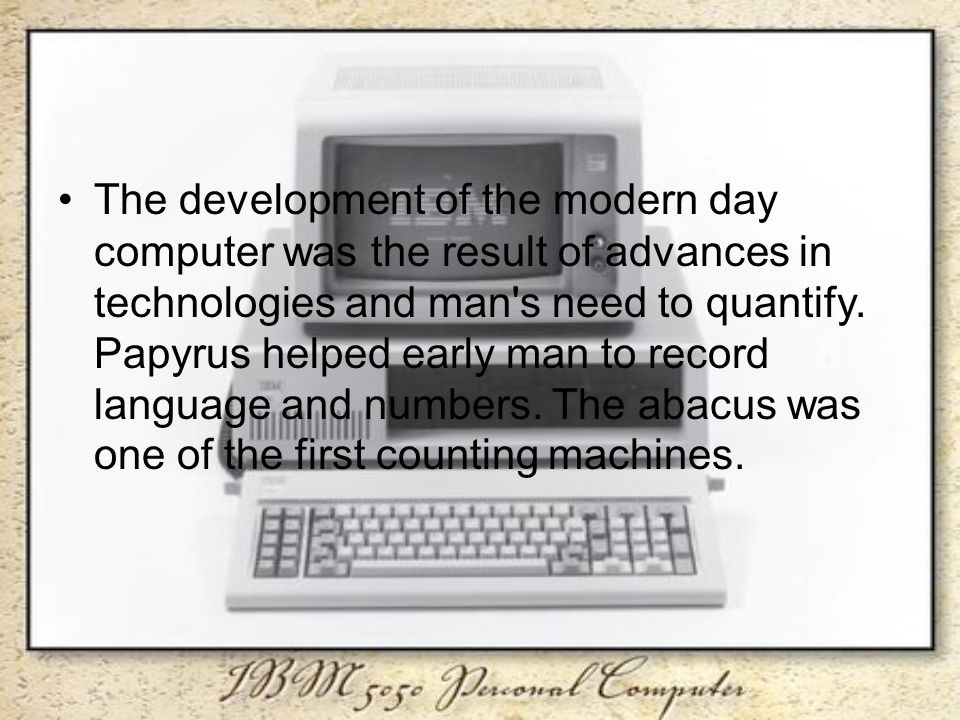 The development of the modern day computer was the result of advances in technologies and man s need to quantify.