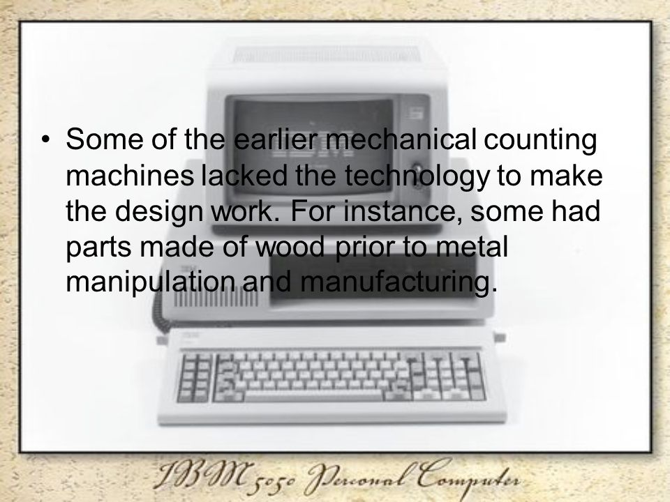 Some of the earlier mechanical counting machines lacked the technology to make the design work.