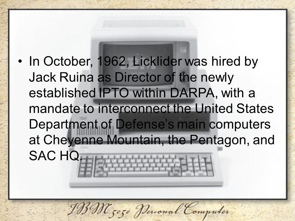 In October, 1962, Licklider was hired by Jack Ruina as Director of the newly established IPTO within DARPA, with a mandate to interconnect the United States Department of Defense's main computers at Cheyenne Mountain, the Pentagon, and SAC HQ.