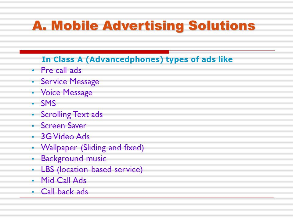 A. Mobile Advertising Solutions In Class A (Advancedphones) types of ads like Pre call ads Service Message Voice Message SMS Scrolling Text ads Screen