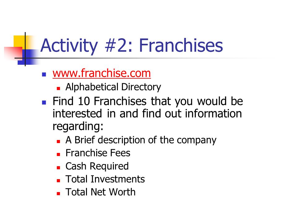 Activity #2: Franchises www.franchise.com Alphabetical Directory Find 10 Franchises that you would be interested in and find out information regarding