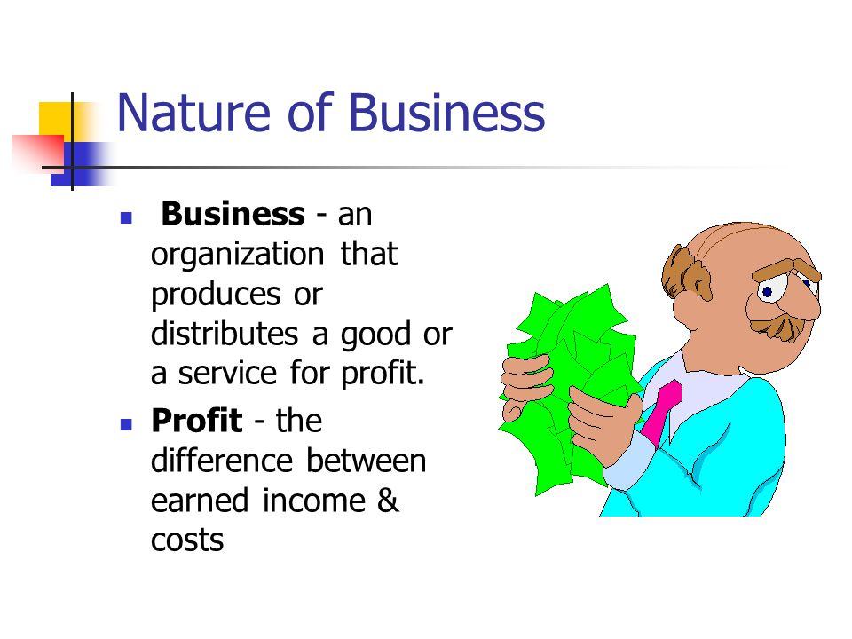 Nature of Business Business - an organization that produces or distributes a good or a service for profit. Profit - the difference between earned inco