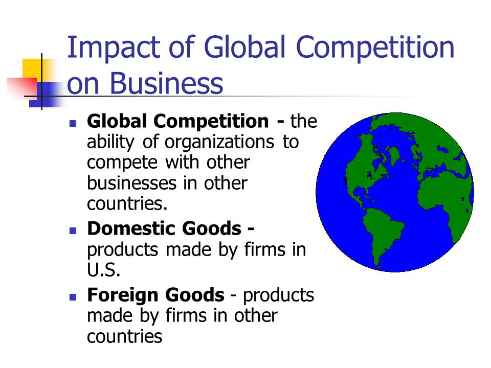 Impact of Global Competition on Business Global Competition - the ability of organizations to compete with other businesses in other countries. Domest
