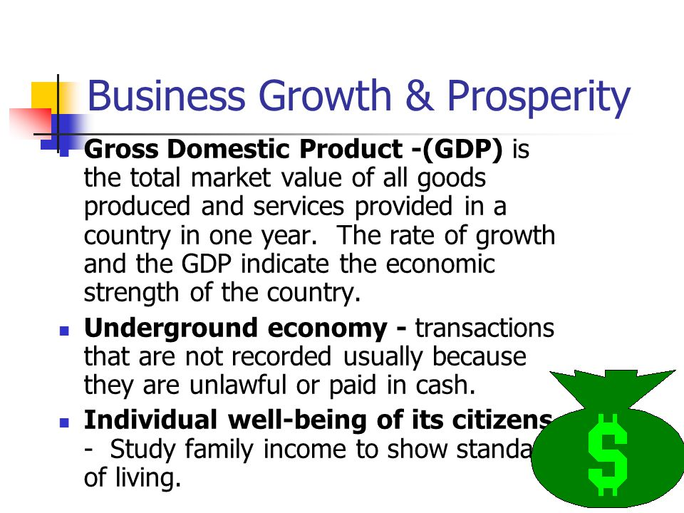 Business Growth & Prosperity Gross Domestic Product -(GDP) is the total market value of all goods produced and services provided in a country in one y