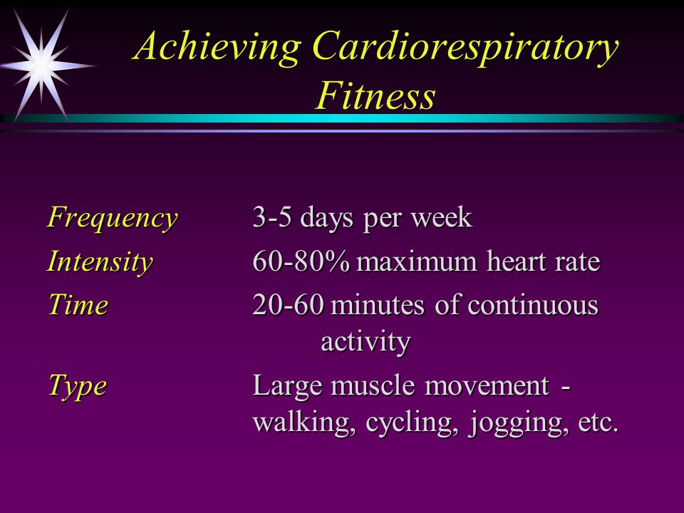Achieving Cardiorespiratory Fitness Frequency3-5 days per week Intensity60-80% maximum heart rate Time20-60 minutes of continuous activity TypeLarge muscle movement - walking, cycling, jogging, etc.