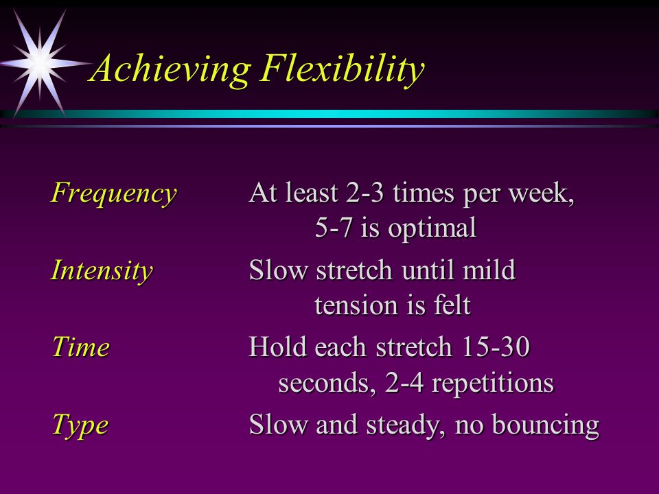 Achieving Flexibility FrequencyAt least 2-3 times per week, 5-7 is optimal IntensitySlow stretch until mild tension is felt TimeHold each stretch 15-3