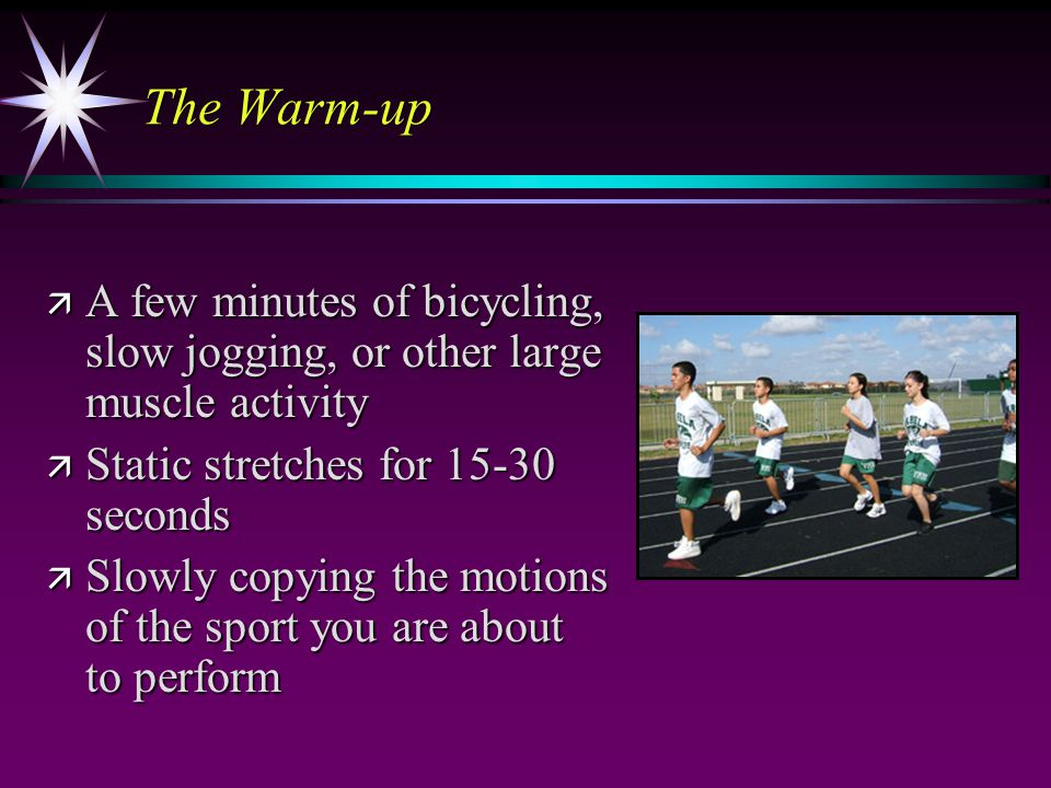 The Warm-up ä A few minutes of bicycling, slow jogging, or other large muscle activity ä Static stretches for 15-30 seconds ä Slowly copying the motions of the sport you are about to perform
